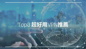 2021年 Top3 你不可錯過超好用的VPN推薦